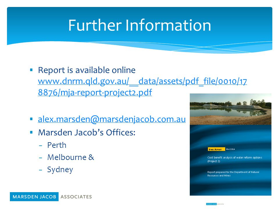  Report is available online www.dnrm.qld.gov.au/__data/assets/pdf_file/0010/17 8876/mja-report-project2.pdf www.dnrm.qld.gov.au/__data/assets/pdf_file/0010/17 8876/mja-report-project2.pdf  alex.marsden@marsdenjacob.com.au alex.marsden@marsdenjacob.com.au  Marsden Jacob's Offices: − Perth − Melbourne & − Sydney 14 Further Information