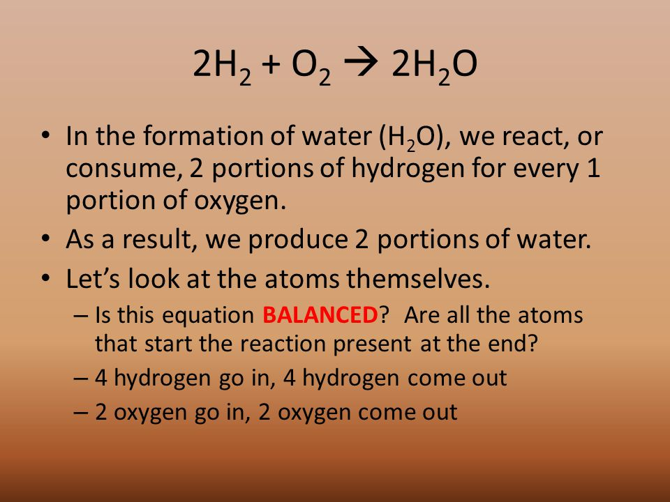 2H 2 + O 2  2H 2 O In the formation of water (H 2 O), we react, or consume, 2 portions of hydrogen for every 1 portion of oxygen.