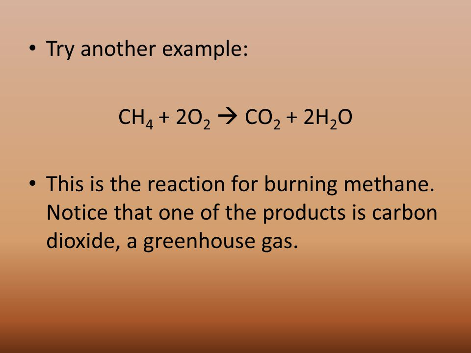 Try another example: CH 4 + 2O 2  CO 2 + 2H 2 O This is the reaction for burning methane.