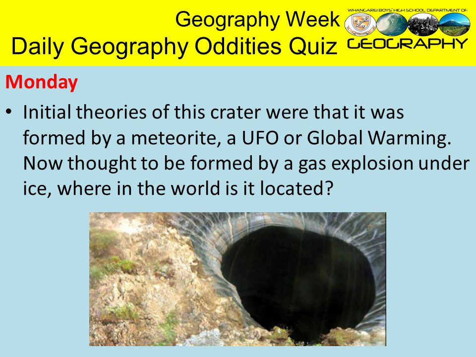 Geography Week Daily Geography Oddities Quiz Monday Initial theories of this crater were that it was formed by a meteorite, a UFO or Global Warming.