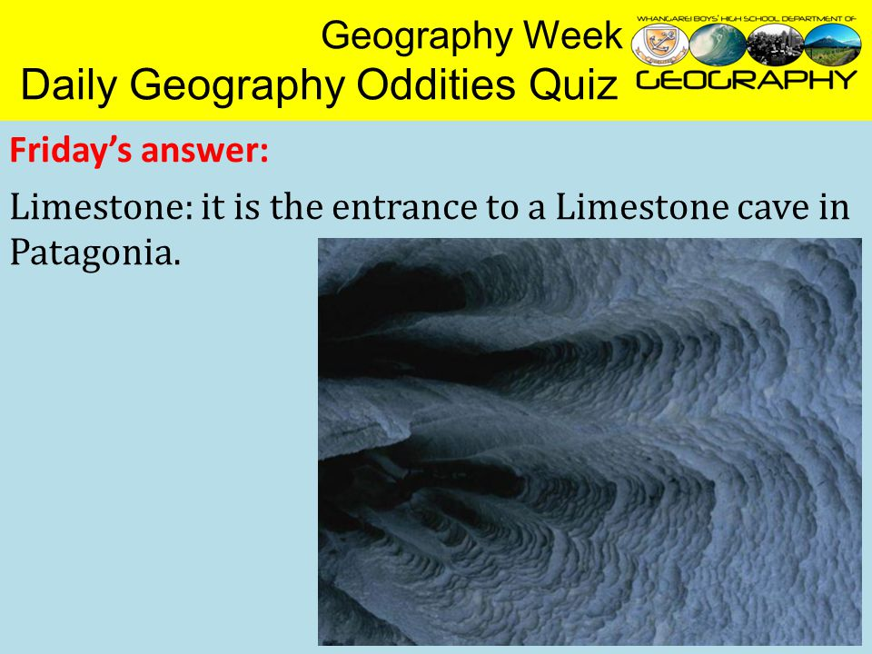 Geography Week Daily Geography Oddities Quiz Friday's answer: Limestone: it is the entrance to a Limestone cave in Patagonia.