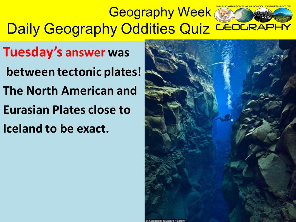 Geography Week Daily Geography Oddities Quiz Tuesday's answer was between tectonic plates.