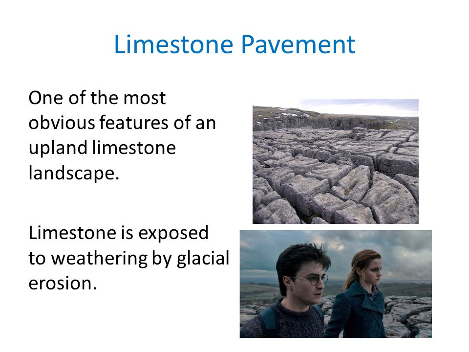 Limestone Pavement One of the most obvious features of an upland limestone landscape. Limestone is exposed to weathering by glacial erosion.