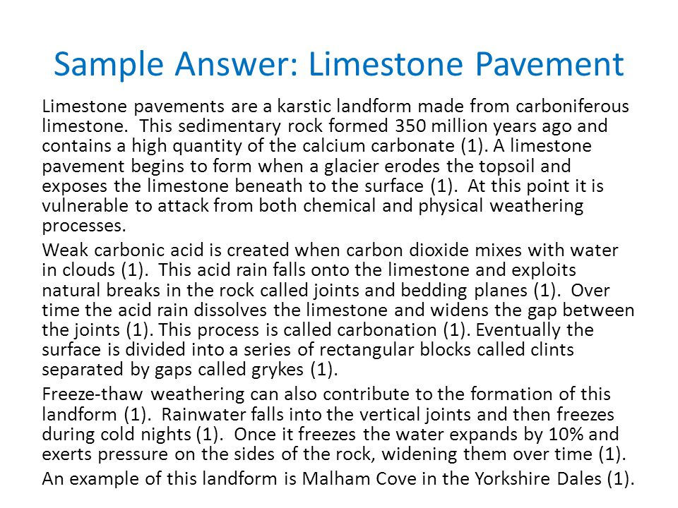 Sample Answer: Limestone Pavement Limestone pavements are a karstic landform made from carboniferous limestone. This sedimentary rock formed 350 milli