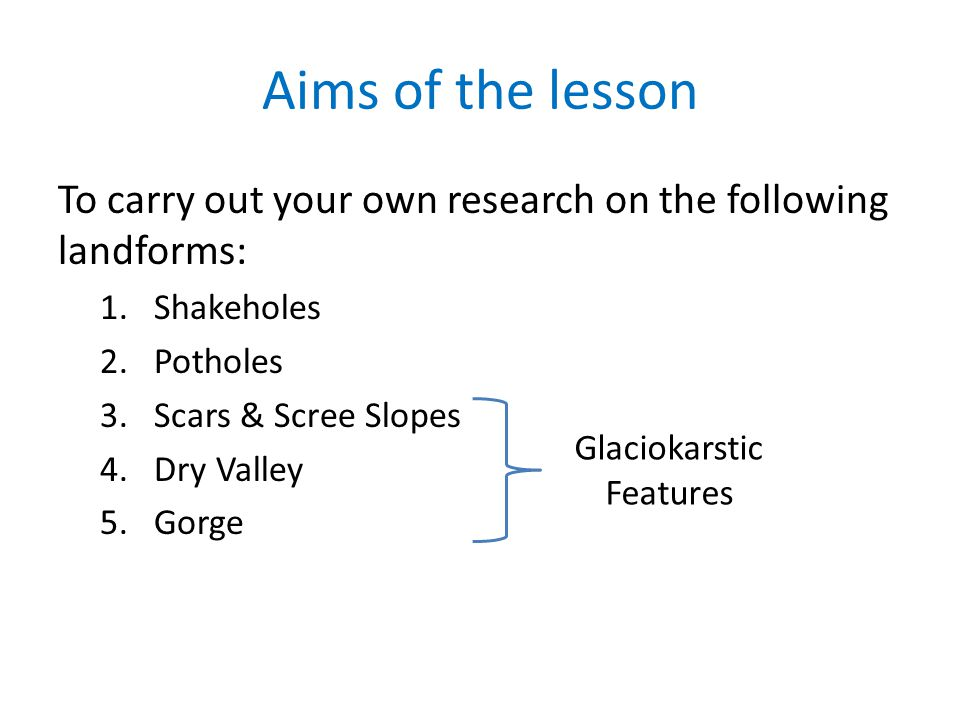 Aims of the lesson To carry out your own research on the following landforms: 1.Shakeholes 2.Potholes 3.Scars & Scree Slopes 4.Dry Valley 5.Gorge Glac