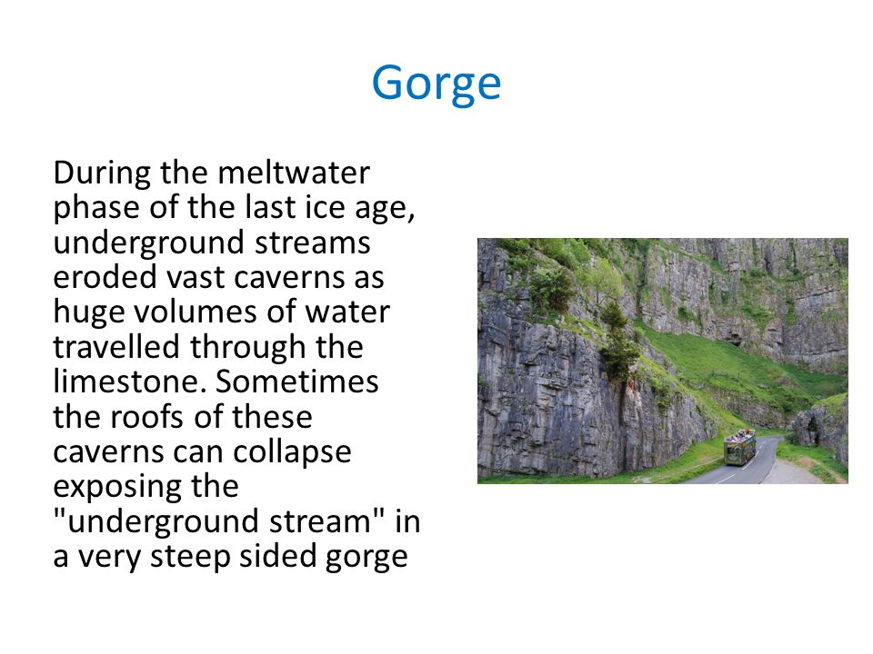 Gorge During the meltwater phase of the last ice age, underground streams eroded vast caverns as huge volumes of water travelled through the limestone.