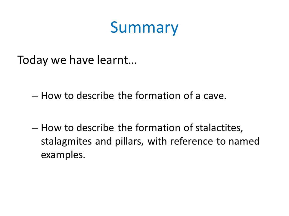 Summary Today we have learnt… – How to describe the formation of a cave. – How to describe the formation of stalactites, stalagmites and pillars, with