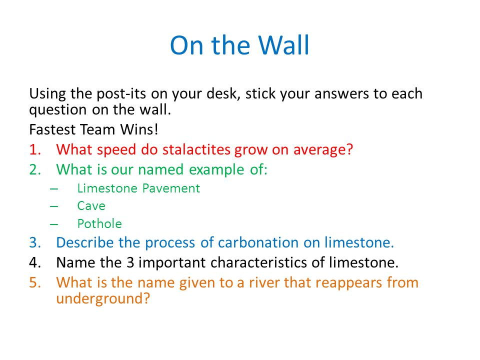 On the Wall Using the post-its on your desk, stick your answers to each question on the wall. Fastest Team Wins! 1.What speed do stalactites grow on a