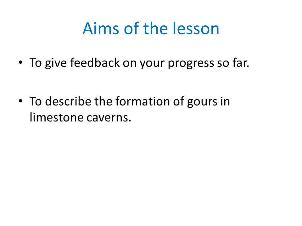 Aims of the lesson To give feedback on your progress so far. To describe the formation of gours in limestone caverns.