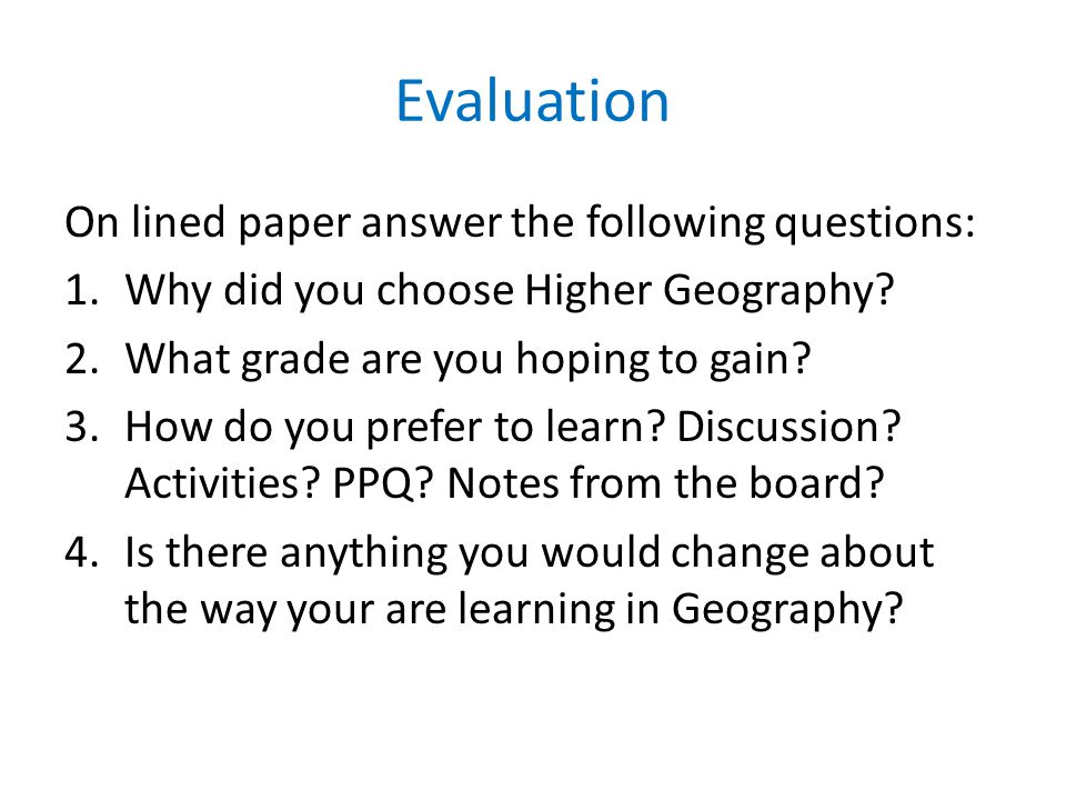 Evaluation On lined paper answer the following questions: 1.Why did you choose Higher Geography? 2.What grade are you hoping to gain? 3.How do you pre
