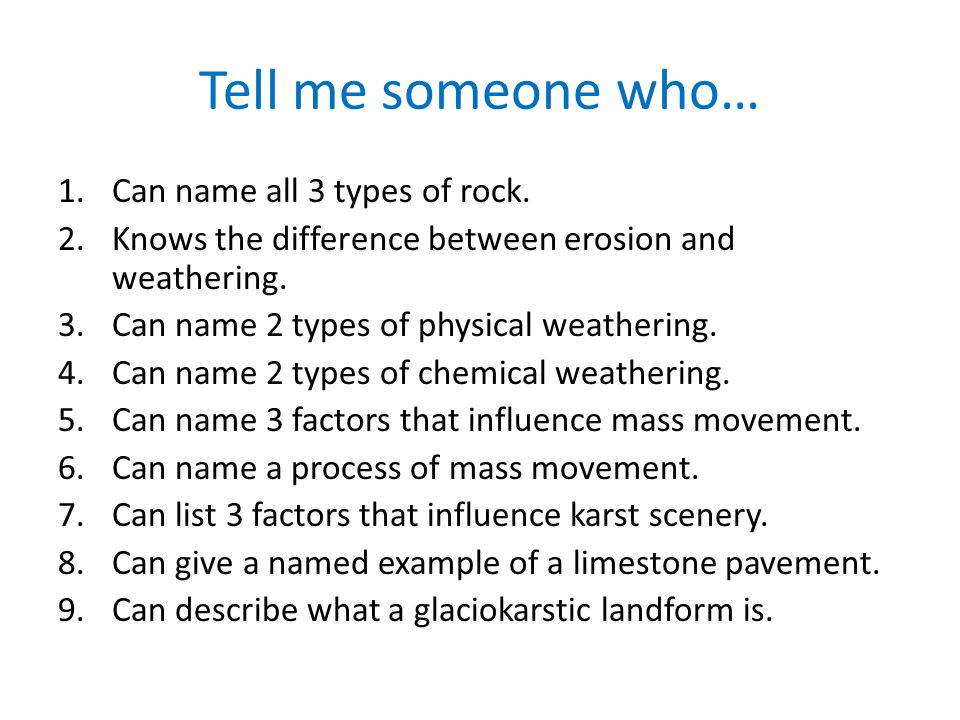 Tell me someone who… 1.Can name all 3 types of rock. 2.Knows the difference between erosion and weathering. 3.Can name 2 types of physical weathering.