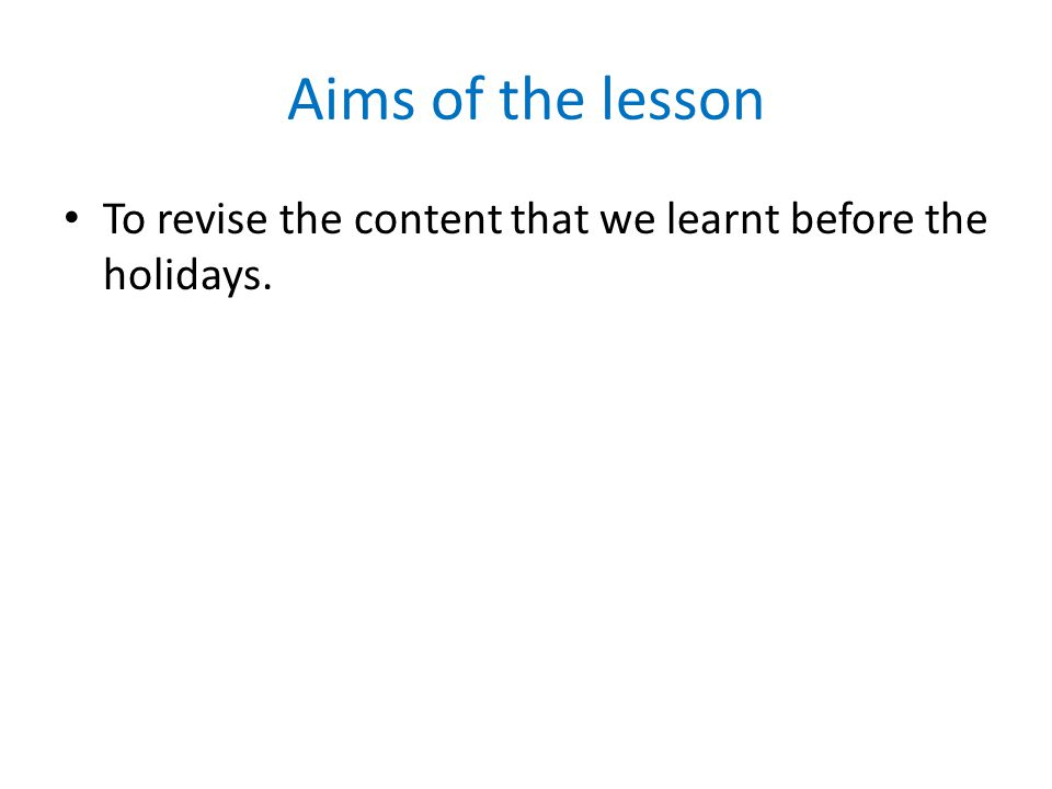 Aims of the lesson To revise the content that we learnt before the holidays.