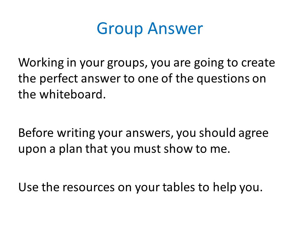 Group Answer Working in your groups, you are going to create the perfect answer to one of the questions on the whiteboard. Before writing your answers