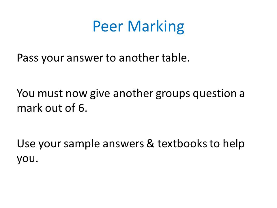 Peer Marking Pass your answer to another table. You must now give another groups question a mark out of 6. Use your sample answers & textbooks to help
