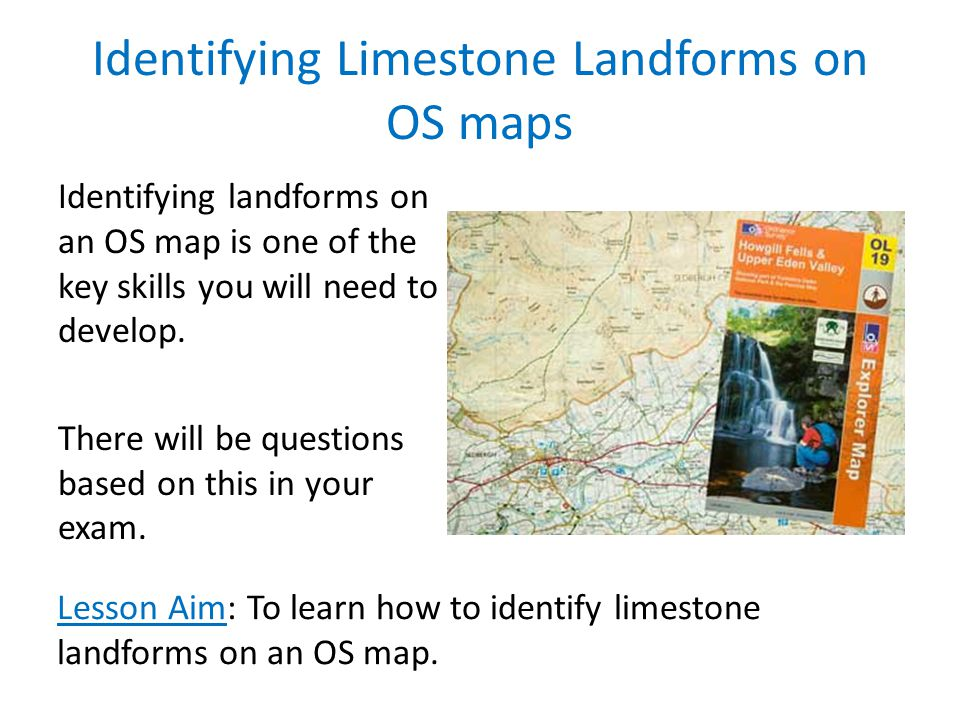 Identifying Limestone Landforms on OS maps Identifying landforms on an OS map is one of the key skills you will need to develop. There will be questio