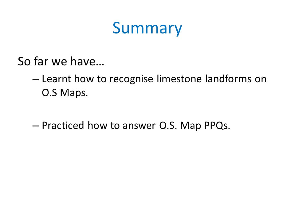 Summary So far we have… – Learnt how to recognise limestone landforms on O.S Maps. – Practiced how to answer O.S. Map PPQs.