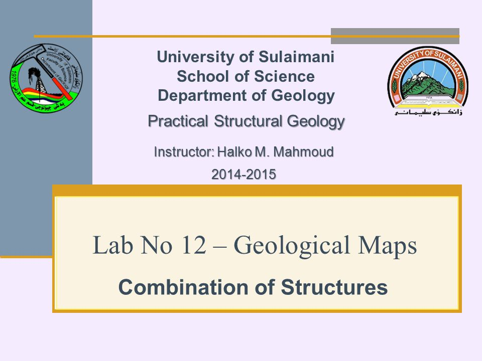 Lab No 12 – Geological Maps Combination of Structures University of Sulaimani School of Science Department of Geology Practical Structural Geology Instructor: Halko M.