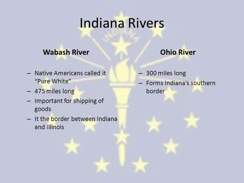 Indiana Rivers Wabash River – Native Americans called it Pure White – 475 miles long – Important for shipping of goods – It the border between Indiana and Illinois Ohio River – 300 miles long – Forms Indiana's southern border