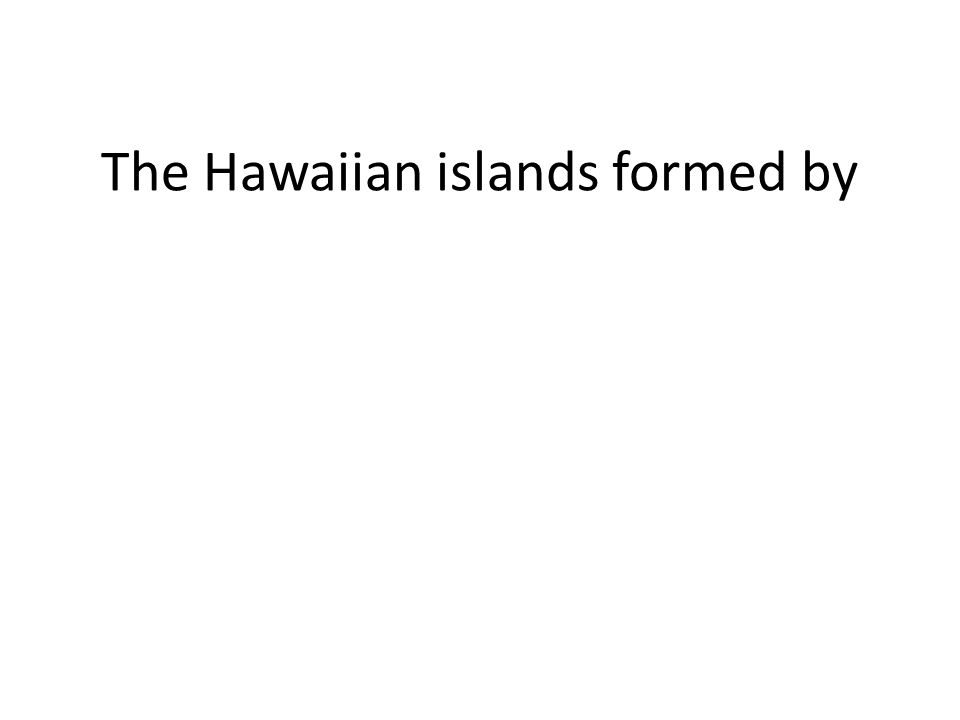 The Hawaiian islands formed by