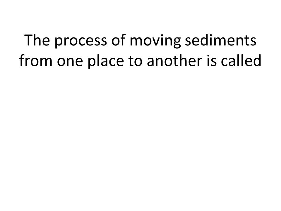 The process of moving sediments from one place to another is called