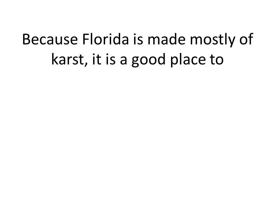 Because Florida is made mostly of karst, it is a good place to