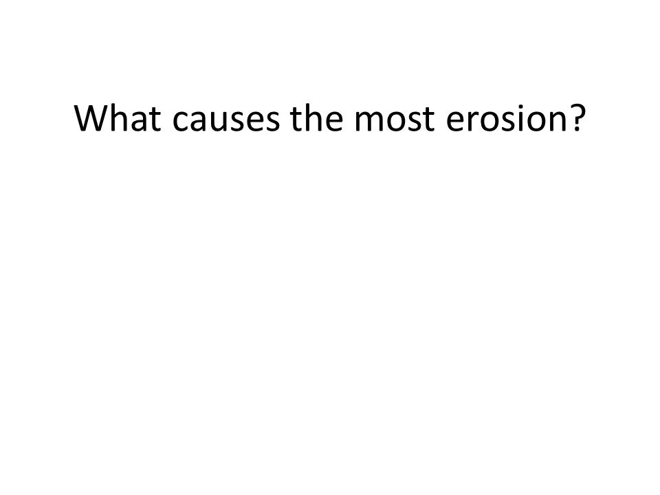 What causes the most erosion?