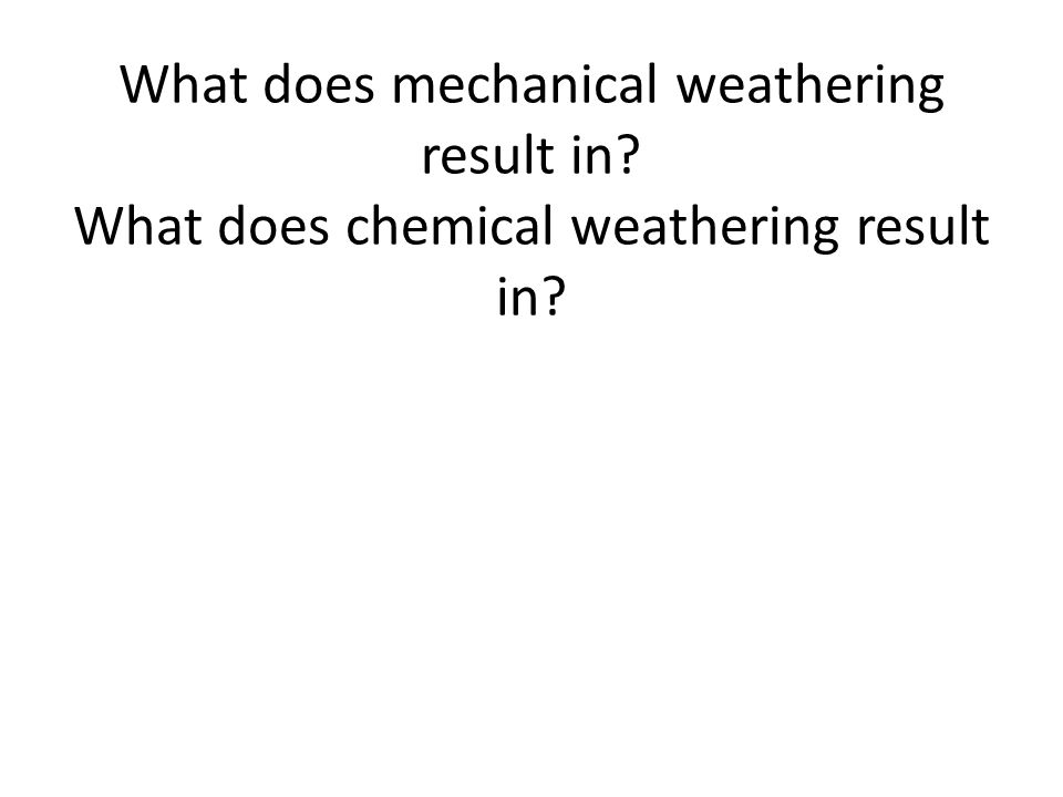 What does mechanical weathering result in? What does chemical weathering result in?