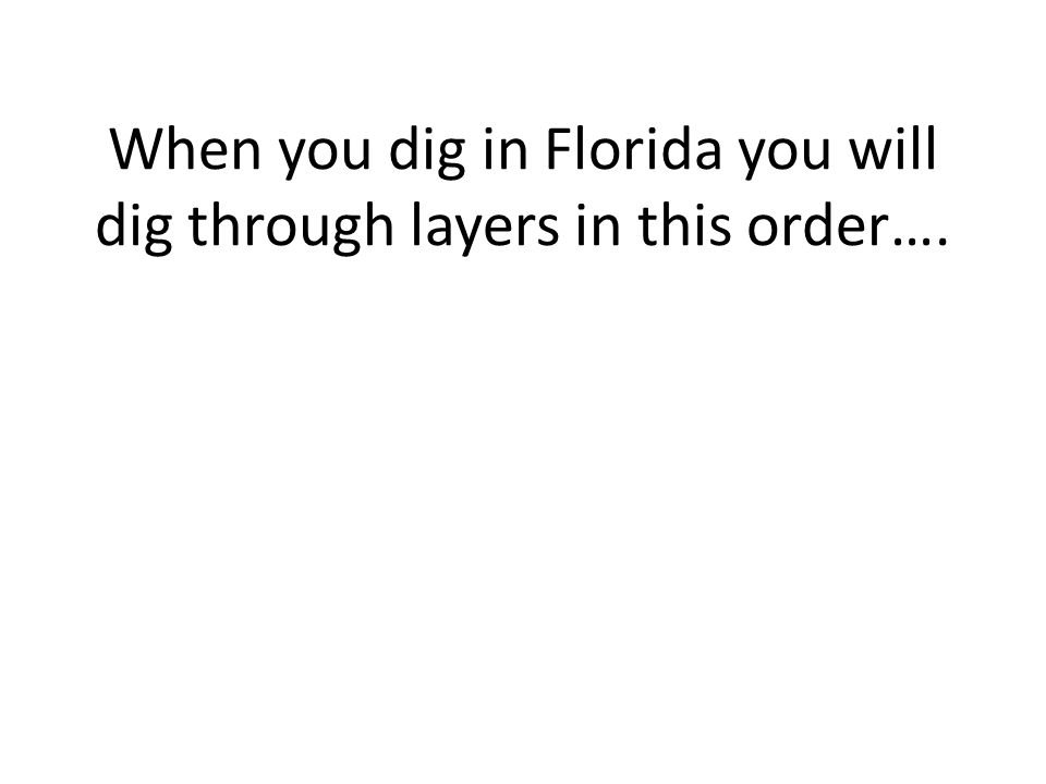 When you dig in Florida you will dig through layers in this order….