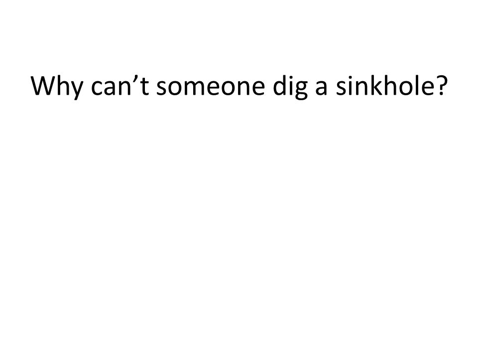Why can't someone dig a sinkhole?