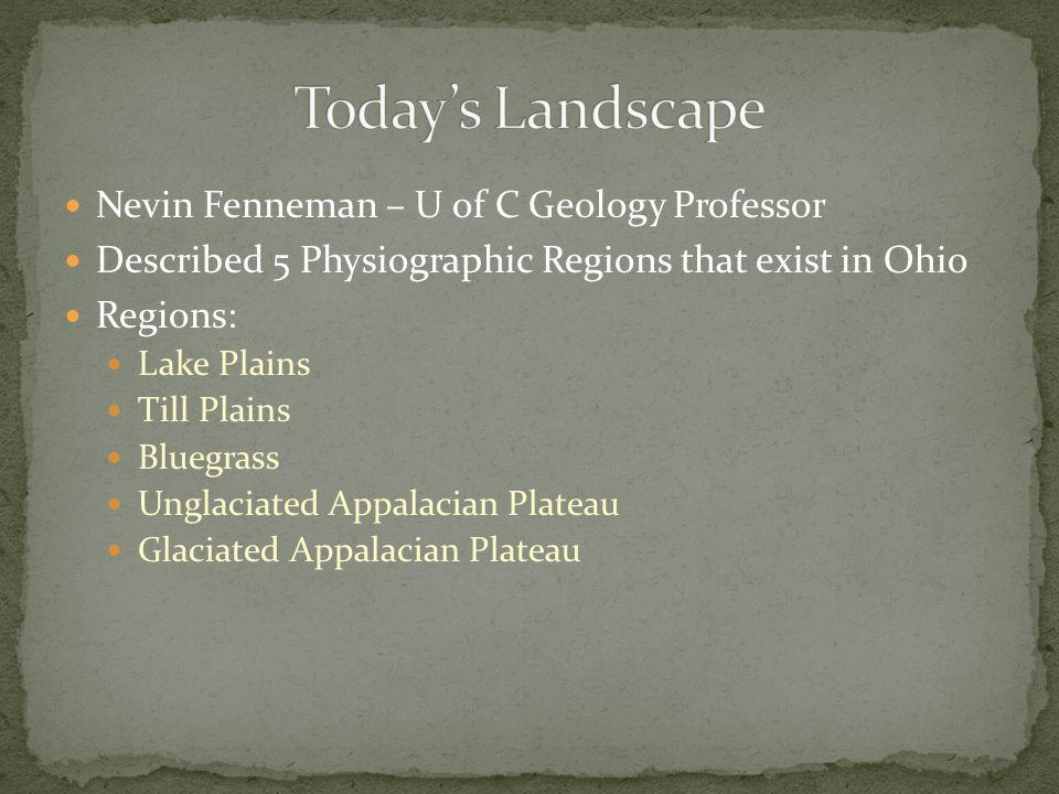 Nevin Fenneman – U of C Geology Professor Described 5 Physiographic Regions that exist in Ohio Regions: Lake Plains Till Plains Bluegrass Unglaciated Appalacian Plateau Glaciated Appalacian Plateau