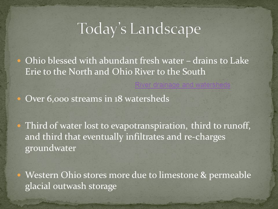 Ohio blessed with abundant fresh water – drains to Lake Erie to the North and Ohio River to the South Over 6,000 streams in 18 watersheds Third of water lost to evapotranspiration, third to runoff, and third that eventually infiltrates and re-charges groundwater Western Ohio stores more due to limestone & permeable glacial outwash storage River drainage and watersheds
