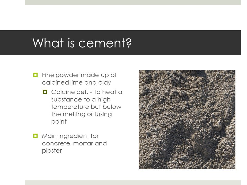 What is cement?  Fine powder made up of calcined lime and clay  Calcine def. - To heat a substance to a high temperature but below the melting or fu