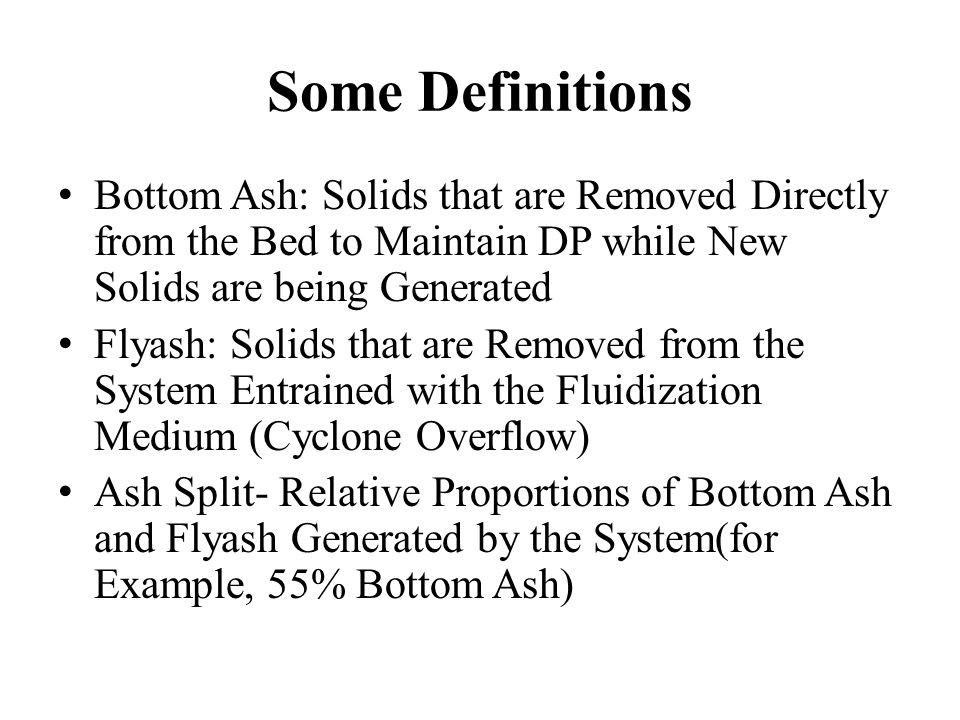 Some Definitions Bottom Ash: Solids that are Removed Directly from the Bed to Maintain DP while New Solids are being Generated Flyash: Solids that are Removed from the System Entrained with the Fluidization Medium (Cyclone Overflow) Ash Split- Relative Proportions of Bottom Ash and Flyash Generated by the System(for Example, 55% Bottom Ash)