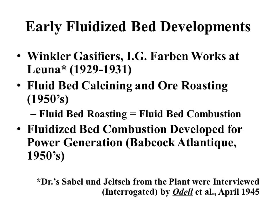 Early Fluidized Bed Developments Winkler Gasifiers, I.G. Farben Works at Leuna* (1929-1931) Fluid Bed Calcining and Ore Roasting (1950's) – Fluid Bed