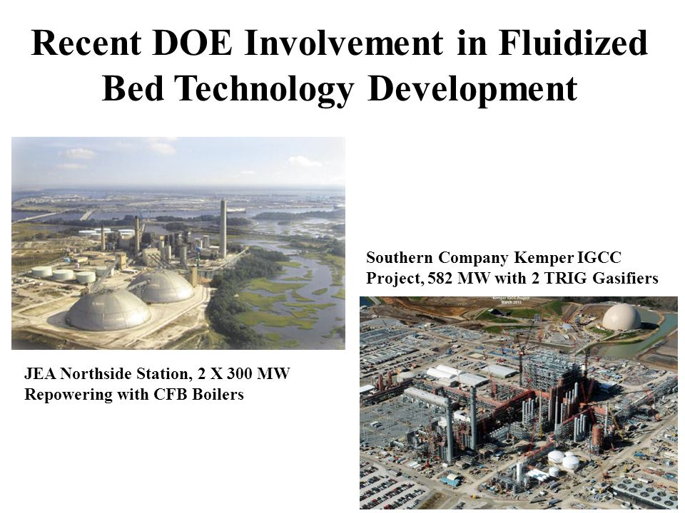 Recent DOE Involvement in Fluidized Bed Technology Development JEA Northside Station, 2 X 300 MW Repowering with CFB Boilers Southern Company Kemper IGCC Project, 582 MW with 2 TRIG Gasifiers
