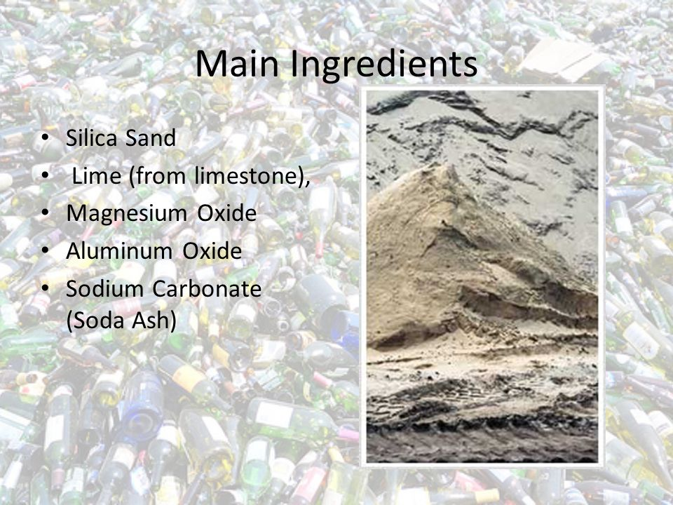 Main Ingredients Silica Sand Lime (from limestone), Magnesium Oxide Aluminum Oxide Sodium Carbonate (Soda Ash)