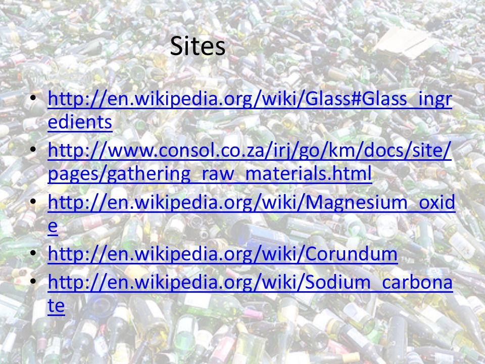 Sites http://en.wikipedia.org/wiki/Glass#Glass_ingr edients http://en.wikipedia.org/wiki/Glass#Glass_ingr edients http://www.consol.co.za/irj/go/km/docs/site/ pages/gathering_raw_materials.html http://www.consol.co.za/irj/go/km/docs/site/ pages/gathering_raw_materials.html http://en.wikipedia.org/wiki/Magnesium_oxid e http://en.wikipedia.org/wiki/Magnesium_oxid e http://en.wikipedia.org/wiki/Corundum http://en.wikipedia.org/wiki/Sodium_carbona te http://en.wikipedia.org/wiki/Sodium_carbona te