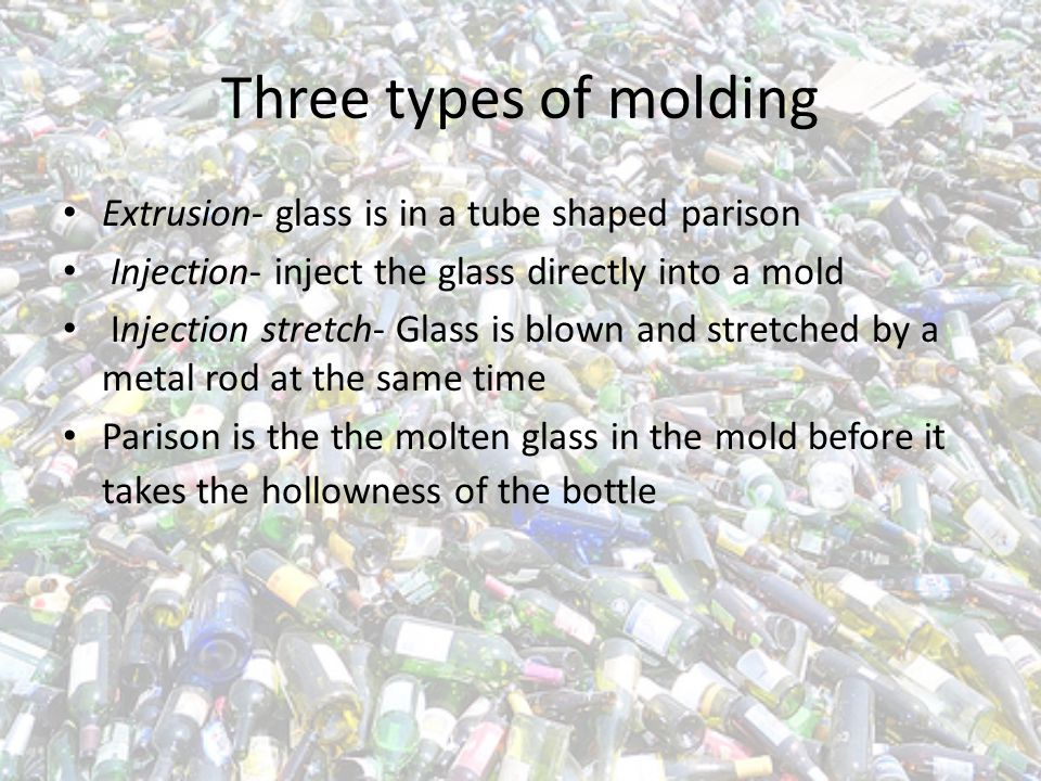 Three types of molding Extrusion- glass is in a tube shaped parison Injection- inject the glass directly into a mold Injection stretch- Glass is blown and stretched by a metal rod at the same time Parison is the the molten glass in the mold before it takes the hollowness of the bottle