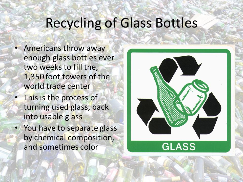 Facts Most bottles and jars already contain 25% recycled glass Glass NEVER wears out, it lasts forever Recycling glass reduces pollution by 14-20%