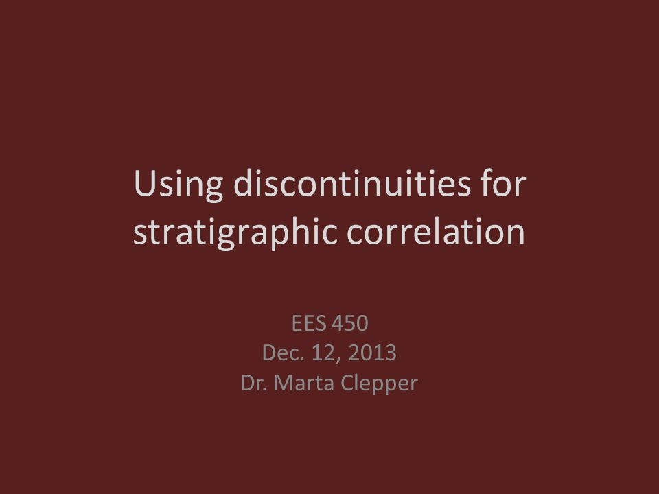 Using discontinuities for stratigraphic correlation EES 450 Dec. 12, 2013 Dr. Marta Clepper