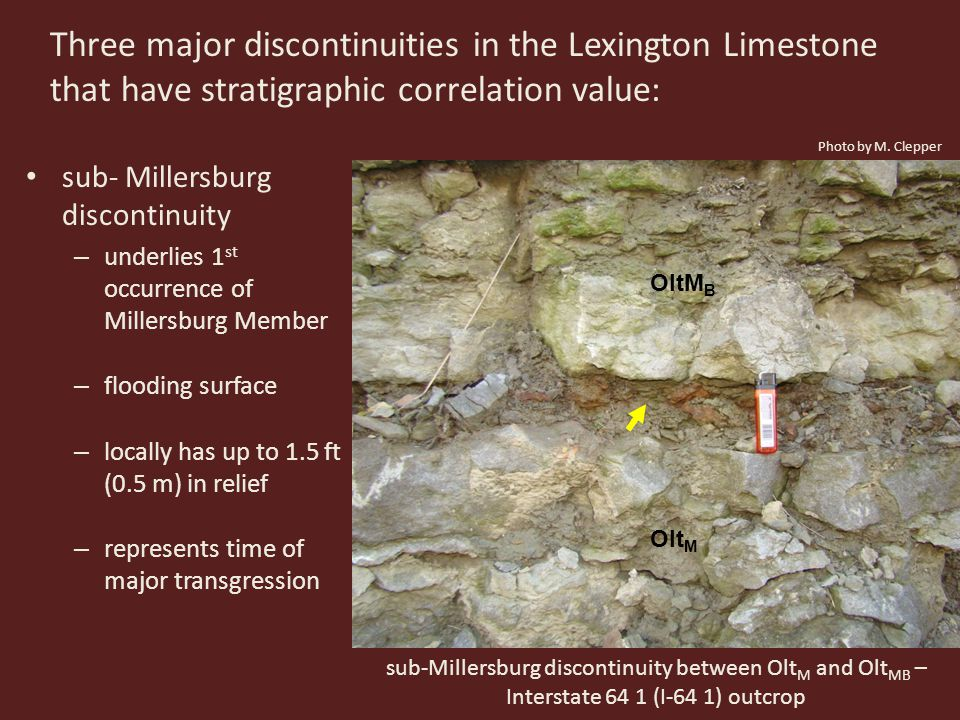 Three major discontinuities in the Lexington Limestone that have stratigraphic correlation value: sub- Millersburg discontinuity – underlies 1 st occurrence of Millersburg Member – flooding surface – locally has up to 1.5 ft (0.5 m) in relief – represents time of major transgression Olt M OltM B sub-Millersburg discontinuity between Olt M and Olt MB – Interstate 64 1 (I-64 1) outcrop Photo by M.
