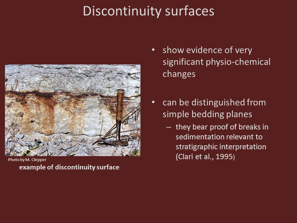 example of discontinuity surface Discontinuity surfaces show evidence of very significant physio-chemical changes can be distinguished from simple bedding planes – they bear proof of breaks in sedimentation relevant to stratigraphic interpretation (Clari et al., 1995 ) Photo by M.