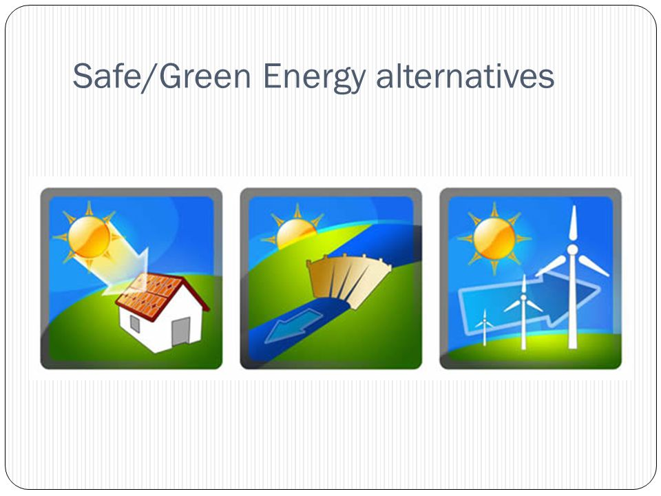Safe/Green Energy alternatives