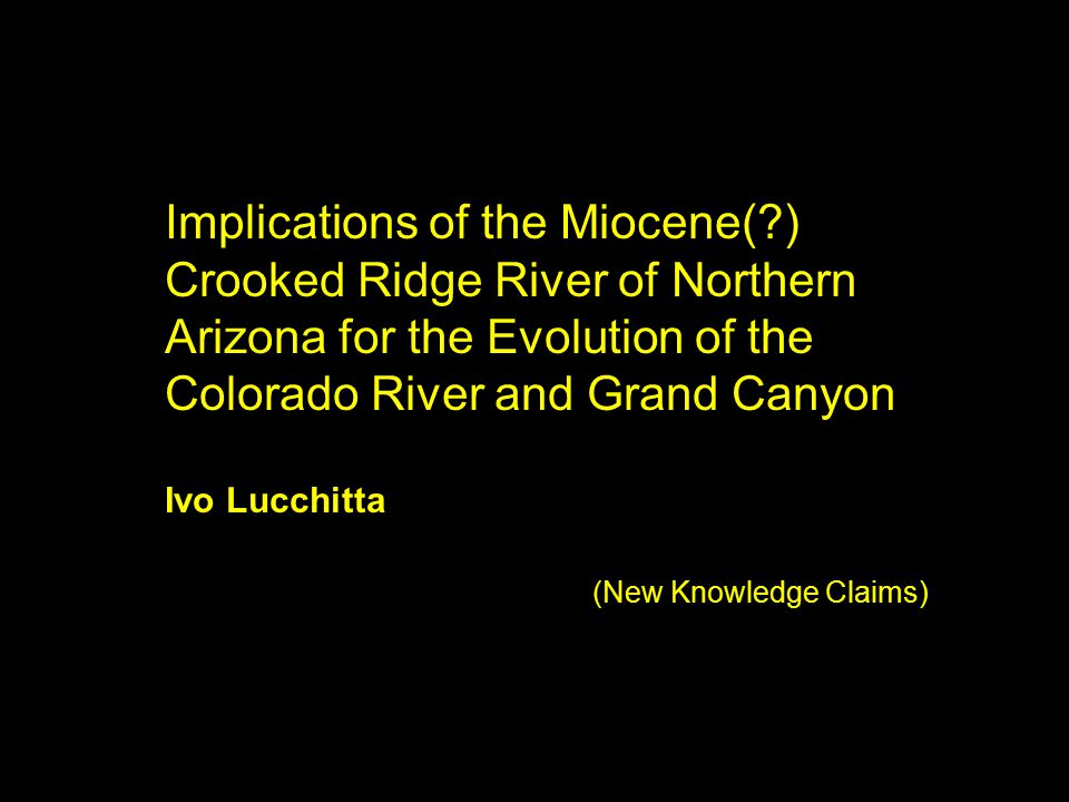 Implications of the Miocene(?) Crooked Ridge River of Northern Arizona for the Evolution of the Colorado River and Grand Canyon Ivo Lucchitta (New Knowledge Claims)