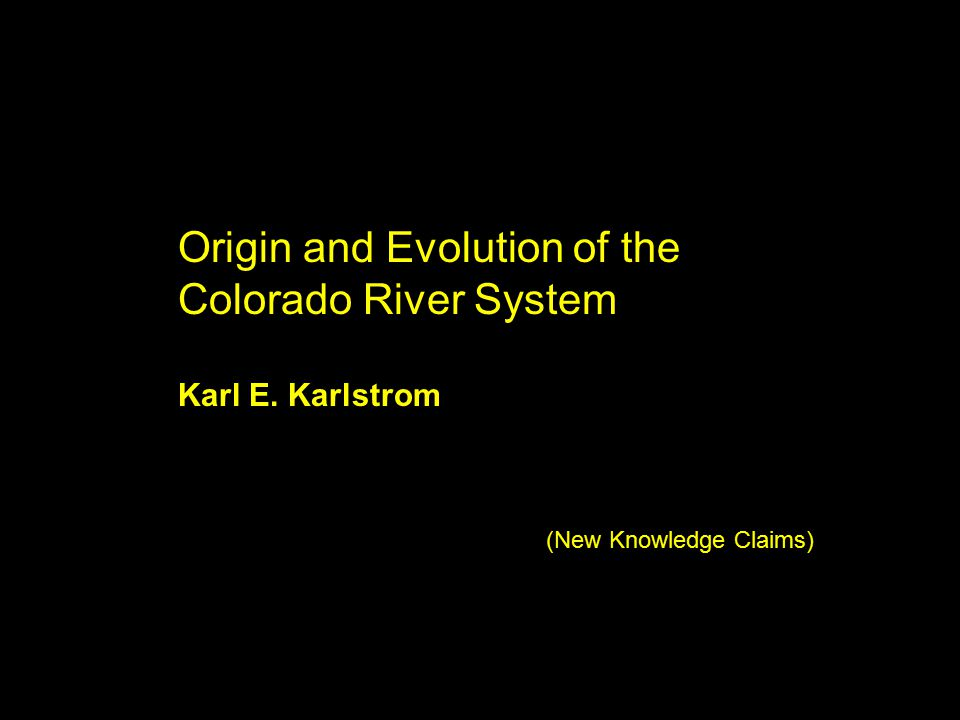 Origin and Evolution of the Colorado River System Karl E. Karlstrom (New Knowledge Claims)