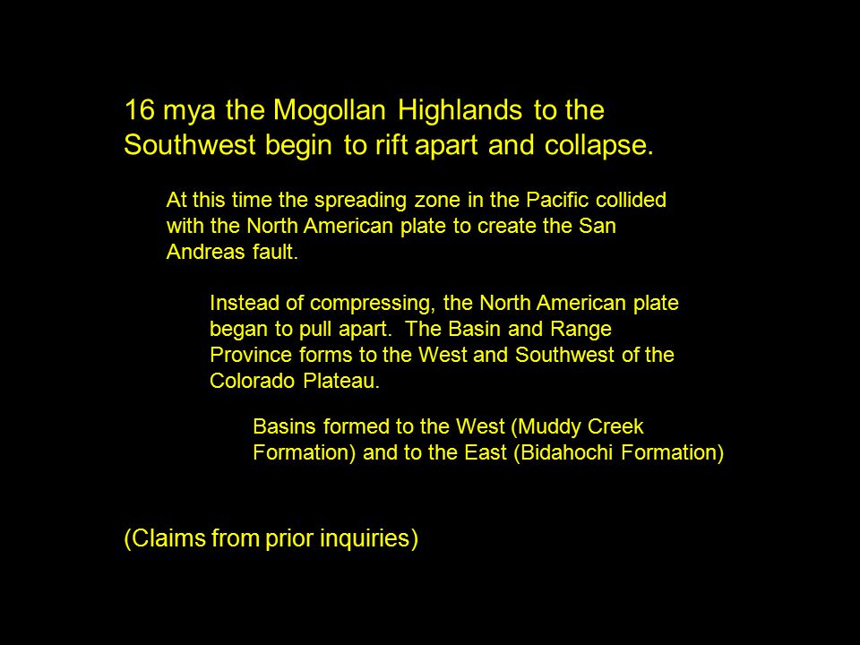 Basins formed to the West (Muddy Creek Formation) and to the East (Bidahochi Formation) 16 mya the Mogollan Highlands to the Southwest begin to rift apart and collapse.