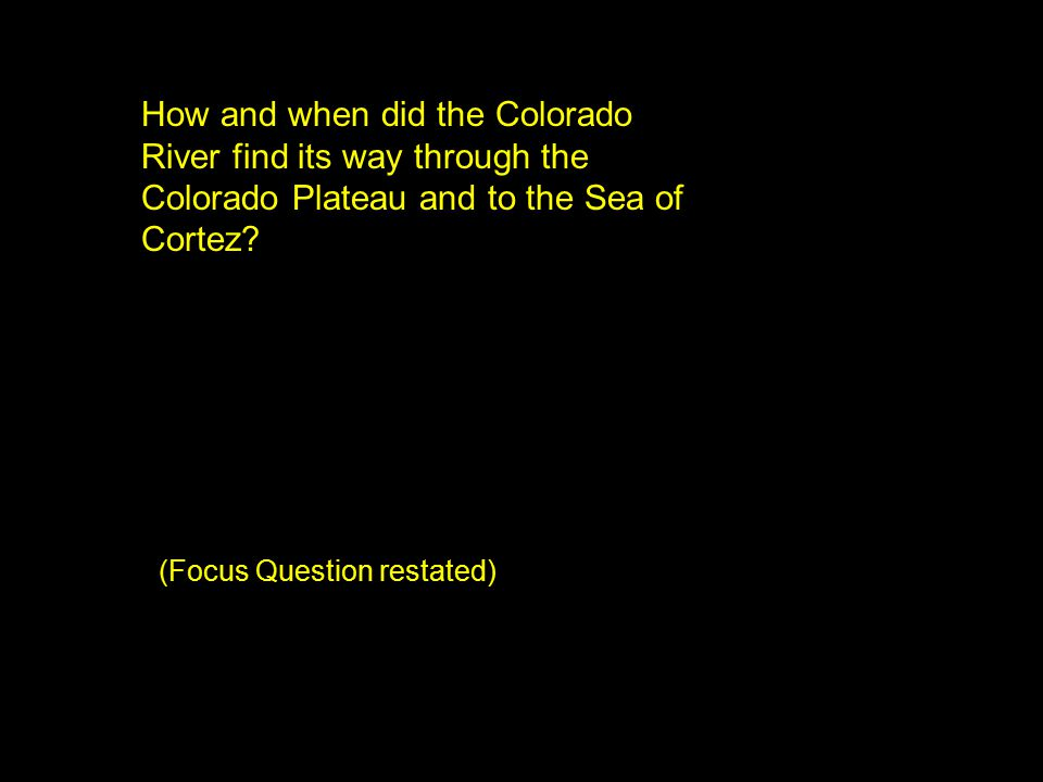 How and when did the Colorado River find its way through the Colorado Plateau and to the Sea of Cortez? (Focus Question restated)