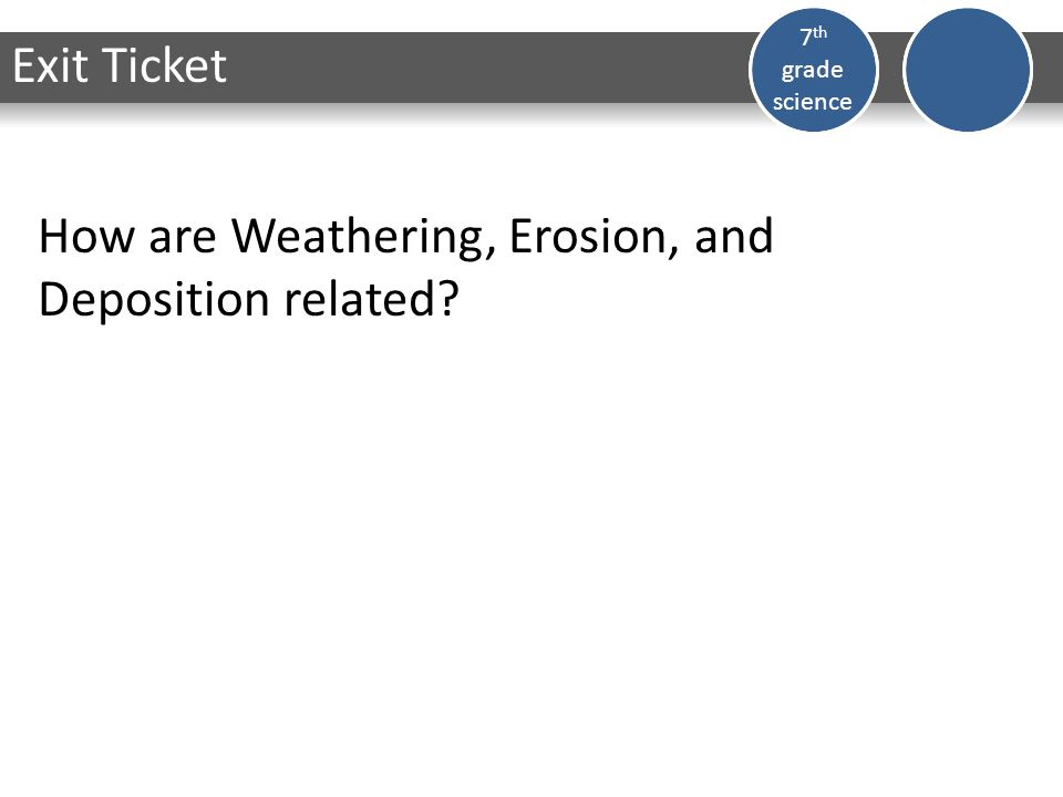 Dark Matter 7 th grade science How are Weathering, Erosion, and Deposition related Exit Ticket