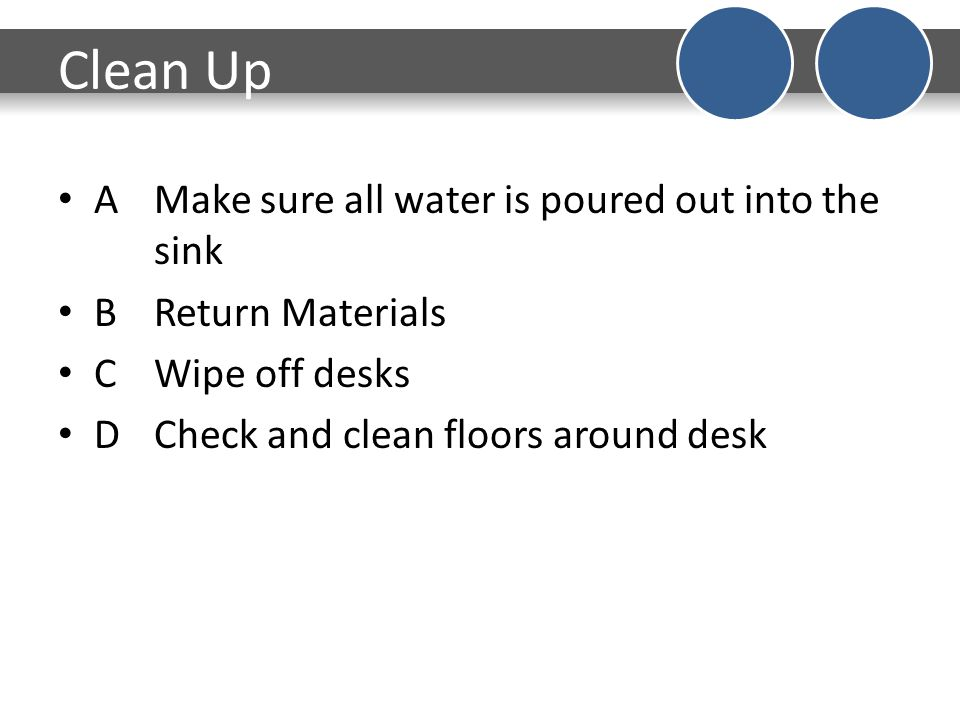 Clean Up AMake sure all water is poured out into the sink BReturn Materials CWipe off desks DCheck and clean floors around desk