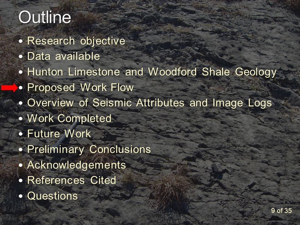 Research objective Research objective Data available Data available Hunton Limestone and Woodford Shale Geology Hunton Limestone and Woodford Shale Geology Proposed Work Flow Proposed Work Flow Overview of Seismic Attributes and Image Logs Overview of Seismic Attributes and Image Logs Work Completed Work Completed Future Work Future Work Preliminary Conclusions Preliminary Conclusions Acknowledgements Acknowledgements References Cited References Cited Questions Questions 9 of 35